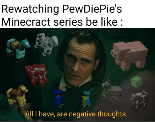 Games - Rewatching PewDiePie's Minecract series be like : All I have, are negative thoughts.
