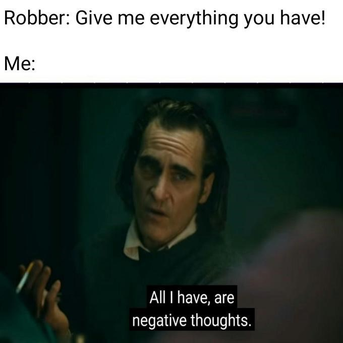 Text - Robber: Give me everything you have! Ме: All I have, are negative thoughts.