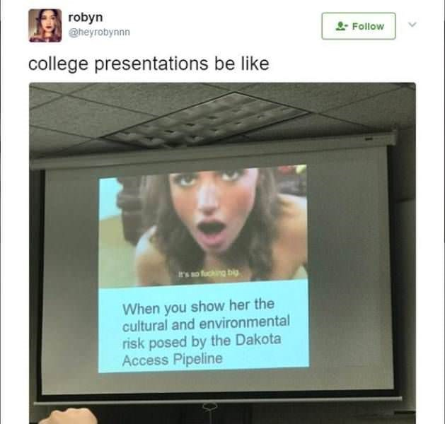 Product - robyn heyrobynnn Follow college presentations be like t's so fucing bi When you show her the cultural and environmental risk posed by the Dakota Access Pipeline