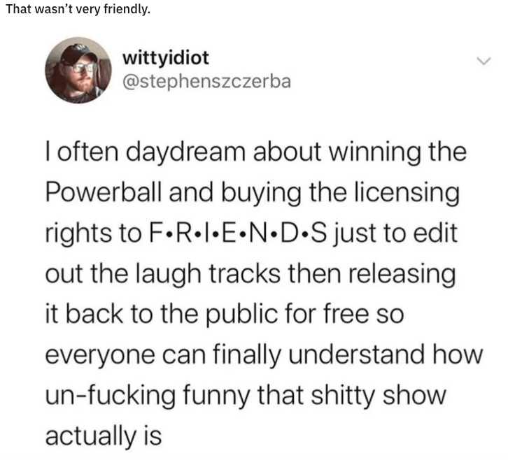 Text - That wasn't very friendly. wittyidiot @stephenszczerba I often daydream about winning the Powerball and buying the licensing rights to F.R.I.E N D S just to edit out the laugh tracks then releasing it back to the public for free so everyone can finally understand how un-fucking funny that shitty show actually is