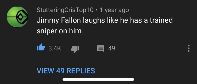 Text - StutteringCrisTop10 1 year ago Jimmy Fallon laughs like he has a trained sniper on him E 49 3.4K VIEW 49 REPLIES