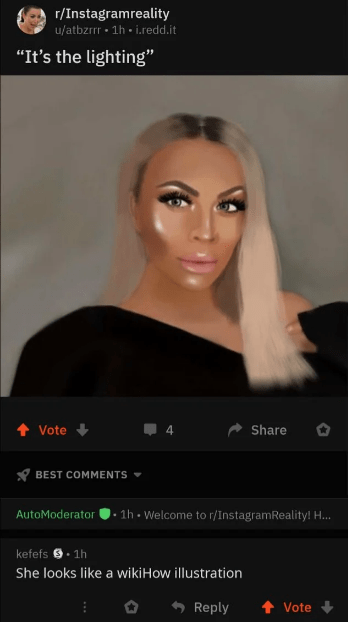 """Face - r/Instagramreality u/atbzrrr 1h-i.redd.it """"It's the lighting"""" Share Vote BEST COMMENTS AutoModerator. 1h .Welcome to r/InstagramReality! H... kefefs1h She looks like a wikiHow illustration Reply Vote"""