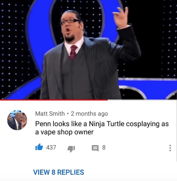 Orator - Matt Smith 2 months ago Penn looks like a Ninja Turtle cosplaying as a vape shop owner 437 8 VIEW 8 REPLIES