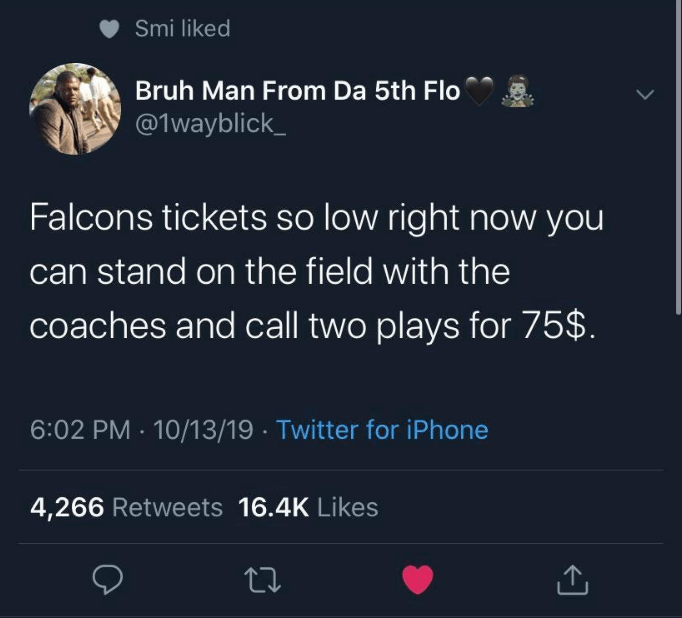Text - Smi liked Bruh Man From Da 5th Flo @1wayblick Falcons tickets so low right now you can stand on the field with the coaches and call two plays for 75$. 6:02 PM 10/13/19 Twitter for iPhone 4,266 Retweets 16.4K Likes