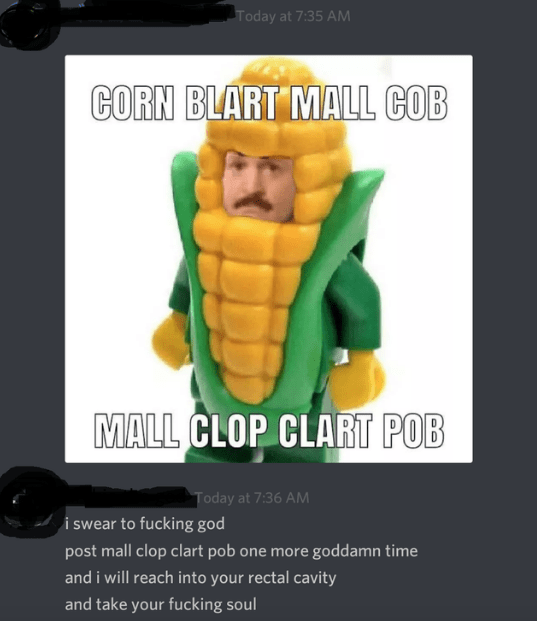 Fictional character - Today at 7:35 AM CORN BLART MALL COB MALL CLOP CLART POB Today at 7:36 AM i swear to fucking god post mall clop clart pob one more goddamn time and i will reach into your rectal cavity and take your fucking soul