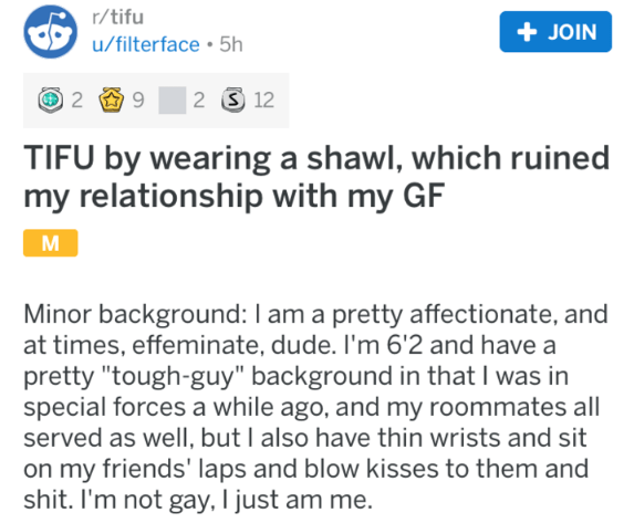 "Text - r/tifu +JOIN u/filterface 5h 2 12 TIFU by wearing a shawl, which ruined my relationship with my GF M Minor background: I am a pretty affectionate, and at times, effeminate, dude. I'm 6'2 and have a pretty ""tough-guy"" background in that I was in special forces a while ago, and my roommates all served as well, but I also have thin wrists and sit on my friends' laps and blow kisses to them and shit. I'm not gay, I just am me."