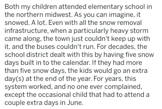 Text - Both my children attended elementary school in the northern midwest. As you can imagine, it snowed. A lot. Even with all the snow removal infrastructure, when a particularly heavy storm came along, the town just couldn't keep up with it, and the buses couldn't run. For decades, the school district dealt with this by having five snow days built in to the calendar. If they had more than five snow days, the kids would go an extra day(s) at the end of the year. For years, this system worked,