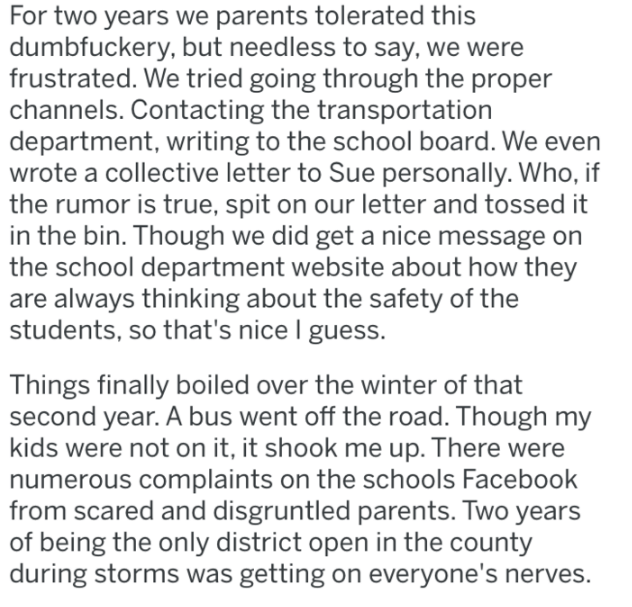 Text - For two years we parents tolerated this dumbfuckery, but needless to say, we were frustrated. We tried going through the proper channels. Contacting the transportation department, writing to the school board. We even wrote a collective letter to Sue personally. Who, if the rumor is true, spit on our letter and tossed it in the bin. Though we did get a nice message on the school department website about how they are always thinking about the safety of the students, so that's nice I guess.