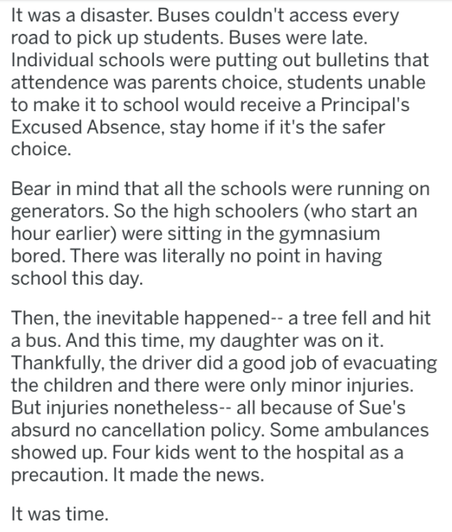 Text - It was a disaster. Buses couldn't access every road to pick up students. Buses were late. Individual schools were putting out bulletins that attendence was parents choice, students unable to make it to school would receive a Principal's Excused Absence, stay home if it's the safer choice. Bear in mind that all the schools were running on generators. So the high schoolers (who start an hour earlier) were sitting in the gymnasium bored. There was literally no point in having school this day