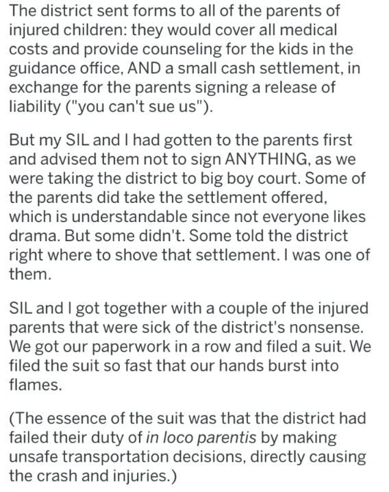"""Text - The district sent forms to all of the parents of injured children: they would cover all medical costs and provide counseling for the kids in the guidance office, AND a small cash settlement, in exchange for the parents signing a release of liability (""""you can't sue us"""") But my SIL and I had gotten to the parents first and advised them not to sign ANYTHING, as we were taking the district to big boy court. Some of the parents did take the settlement offered, which is understandable since no"""