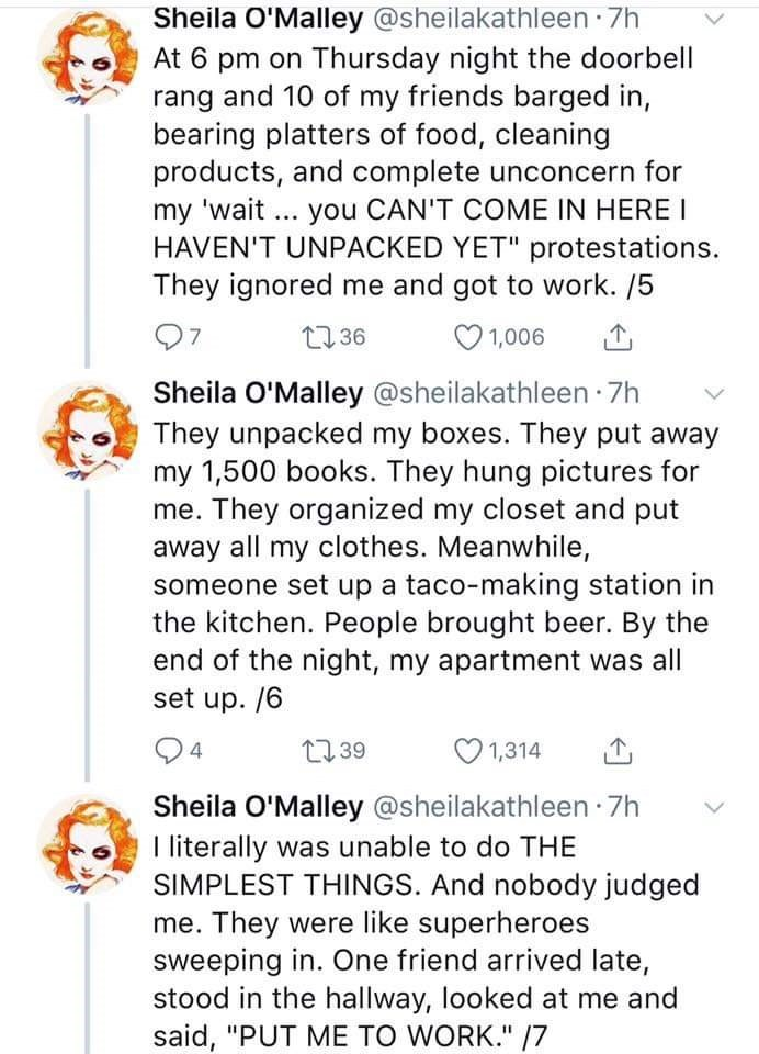 "Text - Sheila O'Malley @sheilakathleen 7h At 6 pm on Thursday night the doorbell rang and 10 of my friends barged in, bearing platters of food, cleaning products, and complete unconcern for my 'wait HAVEN'T UNPACKED YET"" protestations. They ignored me and got to work. /5 you CAN'T COME IN HERE I t36 1,006 Sheila O'Malley @sheilakathleen 7h They unpacked my boxes. They put away my 1,500 books. They hung pictures for me. They organized my closet and put away all my clothes. Meanwhile, someone set"
