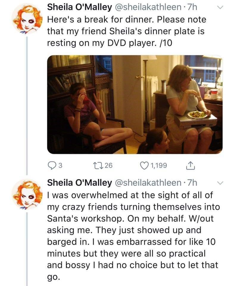 Text - Sheila O'Malley @sheilakathleen 7h Here's a break for dinner. Please note that my friend Sheila's dinner plate is resting on my DVD player. /10 1,199 22 26 3 Sheila O'Malley @sheilakathleen 7h I was overwhelmed at the sight of all of my crazy friends turning themselves into Santa's workshop. On my behalf. W/out asking me. They just showed up and barged in. I was embarrassed for like 10 minutes but they were all so practical and bossy I had no choice but to let that go.