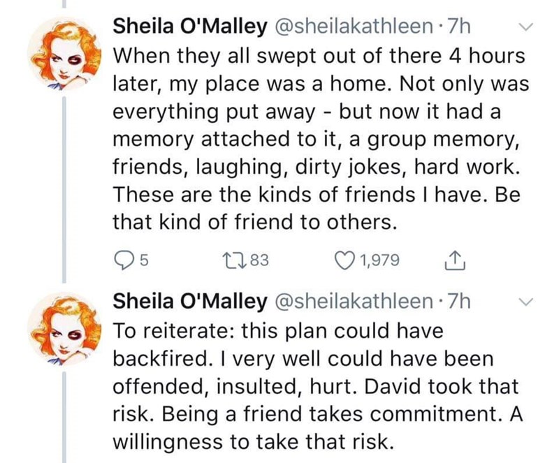 Text - Sheila O'Malley @sheilakathleen 7h When they all swept out of there 4 hours later, my place was a home. Not only was everything put away but now it had a memory attached to it, a group memory, friends, laughing, dirty jokes, hard work. These are the kinds of friends I have. Be that kind of friend to others. 5 21.83 1,979 Sheila O'Malley @sheilakathleen 7h To reiterate: this plan could have backfired. I very well could have been offended, insulted, hurt. David took that risk. Being a frien