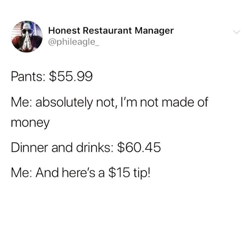 Text - Honest Restaurant Manager @phileagle Pants: $55.99 Me: absolutely not, I'm not made of money Dinner and drinks: $60.45 Me: And here's a $15 tip!