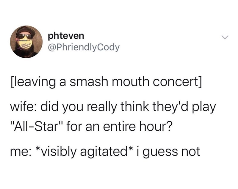 "Text - phteven @PhriendlyCody leaving a smash mouth concert] wife: did you really think they'd play ""All-Star"" for an entire hour? i me: *visibly agitated* guess not"