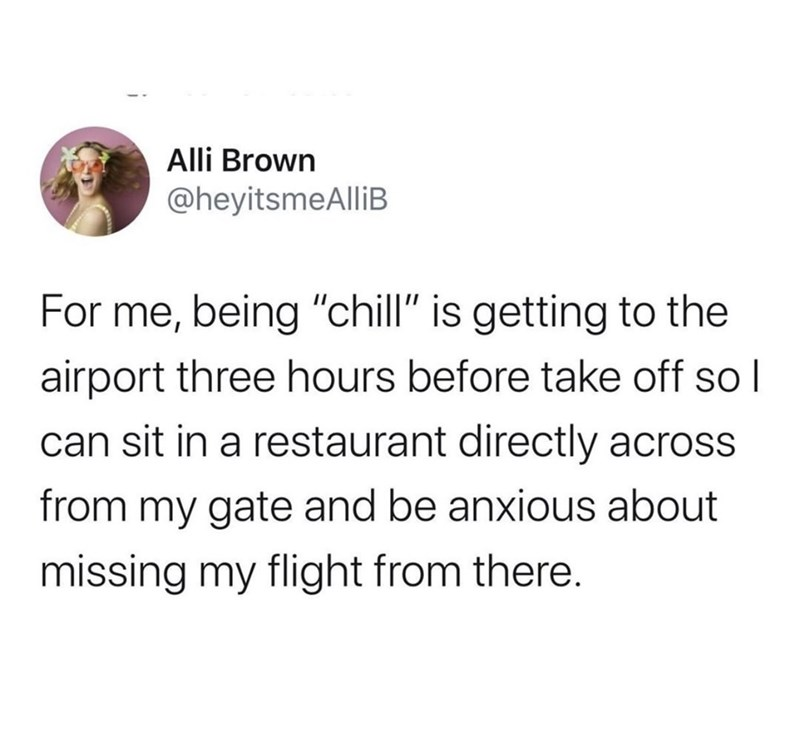 "Text - Alli Brown @heyitsmeAlliB For me, being ""chill"" is getting to the airport three hours before take off soI can sit in a restaurant directly across from my gate and be anxious about missing my flight from there."
