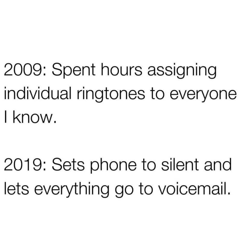 Text - 2009: Spent hours assigning individual ringtones to everyone I know. 2019: Sets phone to silent and lets everything go to voicemail.