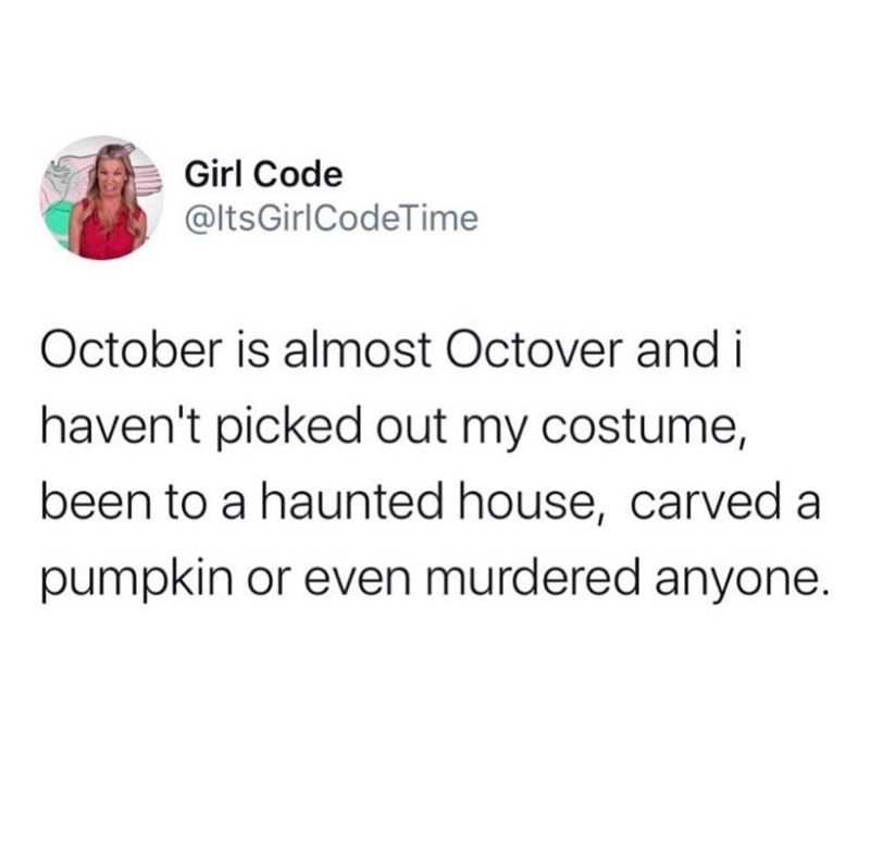 Text - Girl Code @ltsGirlCodeTime October is almost Octover and i haven't picked out my costume, been to a haunted house, carved a pumpkin or even murdered anyone.