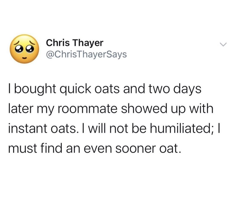 Text - Chris Thayer @ChrisThayerSays bought quick oats and two days later my roommate showed up with instant oats. I will not be humiliated; I must find an even sooner oat