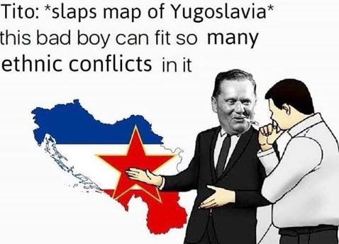 "Text - Tito: ""slaps map of Yugoslavia* this bad boy can fit so many ethnic conflicts in it"