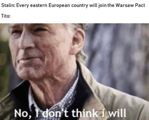 Facial expression - Stalin: Every eastern European country will join the Warsaw Pact Tito: No, don't think i will