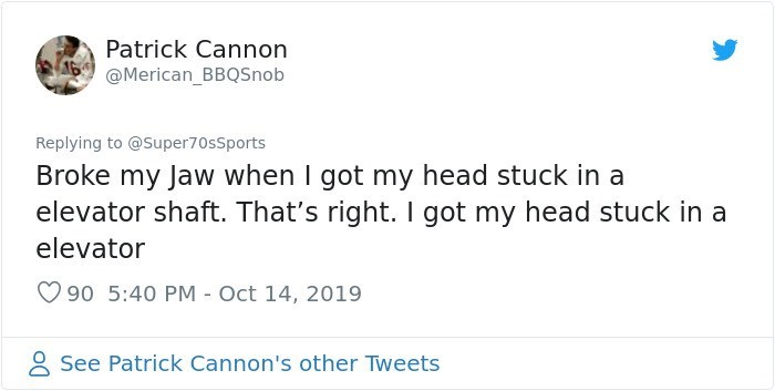 Text - Patrick Cannon @Merican_BBQSnob Replying to @Super70sSports Broke my Jaw when I got my head stuck in a elevator shaft. That's right. I got my head stuck in a elevator 90 5:40 PM Oct 14, 2019 See Patrick Cannon's other Tweets