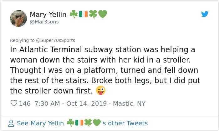 Text - Mary Yellin Mar3sons Replying to @Super70sSports In Atlantic Terminal subway station was helping a woman down the stairs with her kid in a stroller. Thought I was on a platform, turned and fell down the rest of the stairs. Broke both legs, but I did put the stroller down first. 146 7:30 AM Oct 14, 2019 Mastic, NY See Mary Yellin 's other Tweets