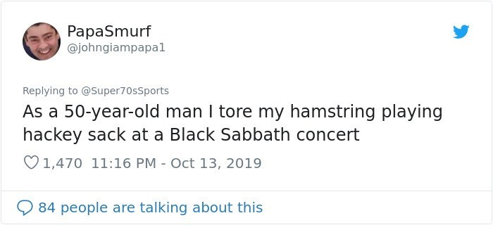 Text - PapaSmurf @johngiampapal Replying to @Super70sSports As a 50-year-old man I tore my hamstring playing hackey sack at a Black Sabbath concert 1,470 11:16 PM Oct 13, 2019 84 people are talking about this