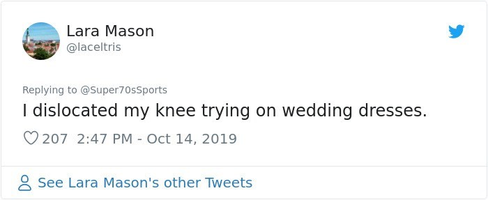 Text - Lara Mason @laceltris Replying to @Super70sSports I dislocated my knee trying on wedding dresses. 207 2:47 PM Oct 14, 2019 See Lara Mason's other Tweets