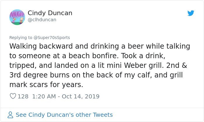 Text - ANUGA Cindy Duncan @clhduncan Replying to @Super70sSports Walking backward and drinking a beer while talking to someone at a beach bonfire. Took a drink, tripped, and landed on a lit mini Weber grill. 2nd & 3rd degree burns on the back of my calf, and grill mark scars for years. 128 1:20 AM Oct 14, 2019 See Cindy Duncan's other Tweets