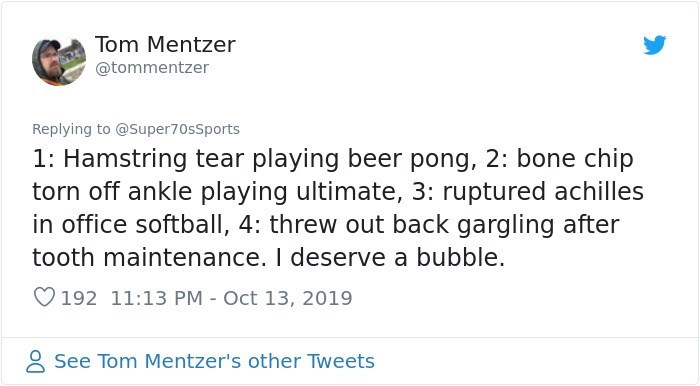 Text - Tom Mentzer @tommentzer Replying to @Super70sSports 1: Hamstring tear playing beer pong, 2: bone chip torn off ankle playing ultimate, 3: ruptured achilles in office softball, 4: threw out back gargling after tooth maintenance. I deserve a bubble. 192 11:13 PM Oct 13, 2019 See Tom Mentzer's other Tweets