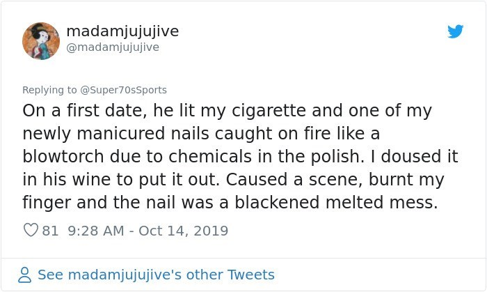 Text - madamjujujive @madamjujujive Replying to @Super70sSports On a first date, he lit my cigarette and one of my newly manicured nails caught on fire like a blowtorch due to chemicals in the polish. I doused it in his wine to put it out. Caused a scene, burnt my finger and the nail was a blackened melted mess. 81 9:28 AM - Oct 14, 2019 See madamjujujive's other Tweets