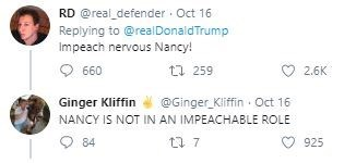 Text - RD @real_defender Oct 16 Replying to@realDonald Trump Impeach nervous Nancy! t 259 660 2.6K @Ginger Kliffin Oct 16 Ginger Kliffin NANCY IS NOT IN AN IMPEACHABLE ROLE 84 7 925