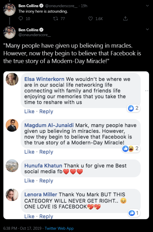 "Text - Ben Collins The irony here is astounding. @oneunderscore_ 19h O 10 i 77 1.6K Ben Collins @oneunderscore ""Many people have given up believing in mracles. However, now they begin to believe that Facebook is the true story of a Modern-Day Miracle!"" Elsa Winterkorn We wouldn't be where we are in our social life networking life connecting with family and friends life enjoying our memories that you take the time to reshare with us 2 Like Reply Magdum Al-Junaidi Mark, many people have given up b"
