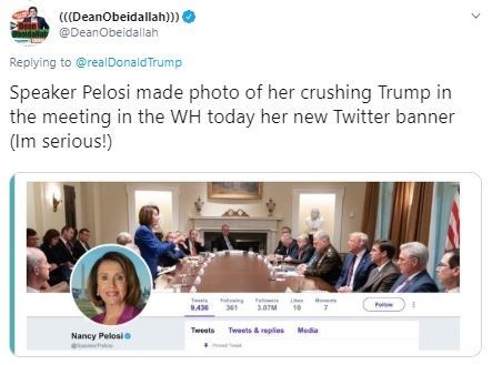 Text - (DeanObeidallah))) @DeanObeidallah id Replying to@realDonaldTrump Speaker Pelosi made photo of her crushing Trump in the meeting in the WH today her new Twitter banner (Im serious!) 3.07M 10 7 B43 Tweets Tweets& repies Media Nancy Pelosio