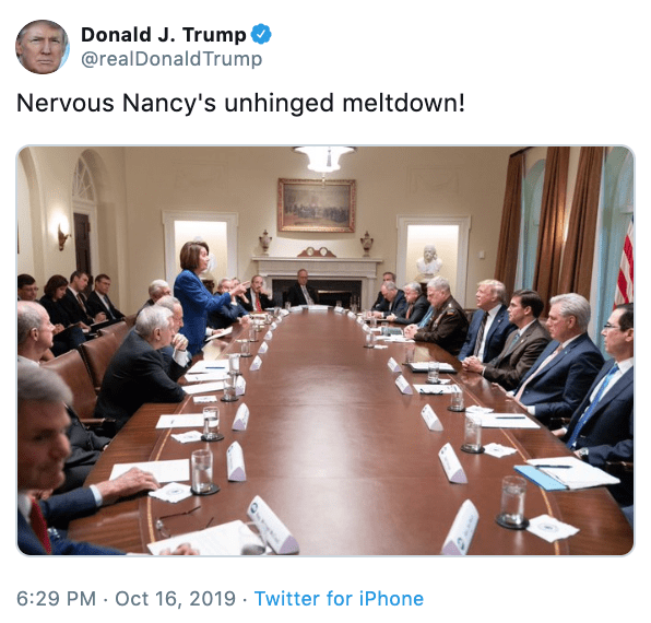 Meeting - Donald J. Trump @realDonaldTrump Nervous Nancy's unhinged meltdown! 6:29 PM Oct 16, 2019 Twitter for iPhone