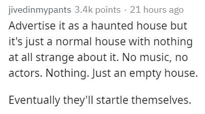 Text - jivedinmypants 3.4k points 21 hours ago Advertise it as a haunted house but it's just a normal house with nothing at all strange about it. No music, no actors. Nothing. Just an empty house. Eventually they'll startle themselves.