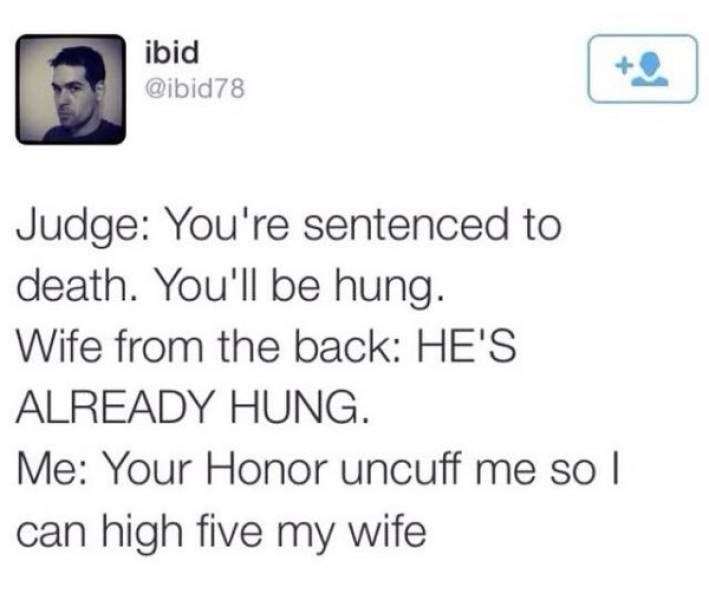 Text - ibid @ibid78 Judge: You're sentenced to death. You'll be hung. Wife from the back: HE'S ALREADY HUNG Me: Your Honor uncuff me so I can high five my wife