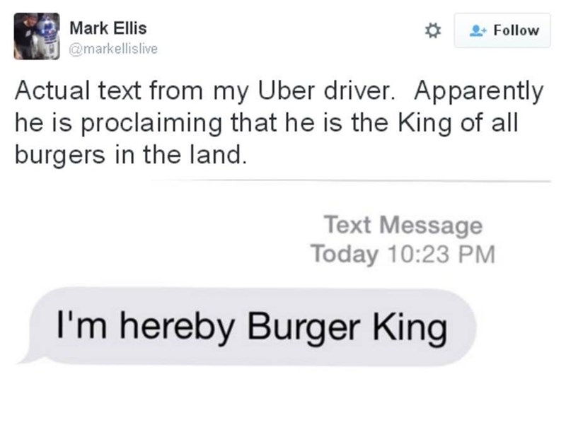Text - Mark Ellis Follow @markellislive Actual text from my Uber driver. Apparently he is proclaiming that he is the King of all burgers in the land. Text Message Today 10:23 PM I'm hereby Burger King