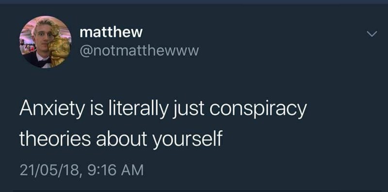 Text - matthew @notmatthewww Anxiety is literally just conspiracy theories about yourself 21/05/18, 9:16 AM