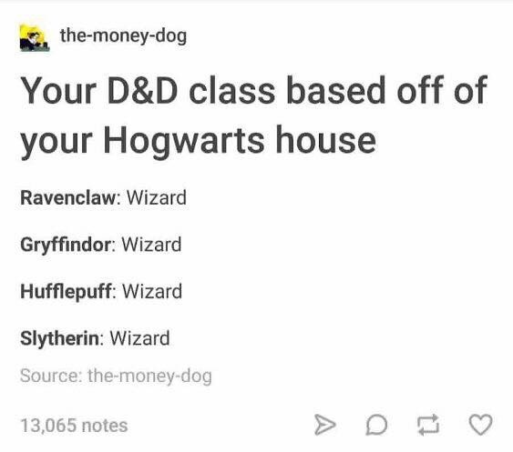 Text - the-money-dog Your D&D class based off of your Hogwarts house Ravenclaw: Wizard Gryffindor: Wizard Hufflepuff: Wizard Slytherin: Wizard Source: the-money-dog 13,065 notes