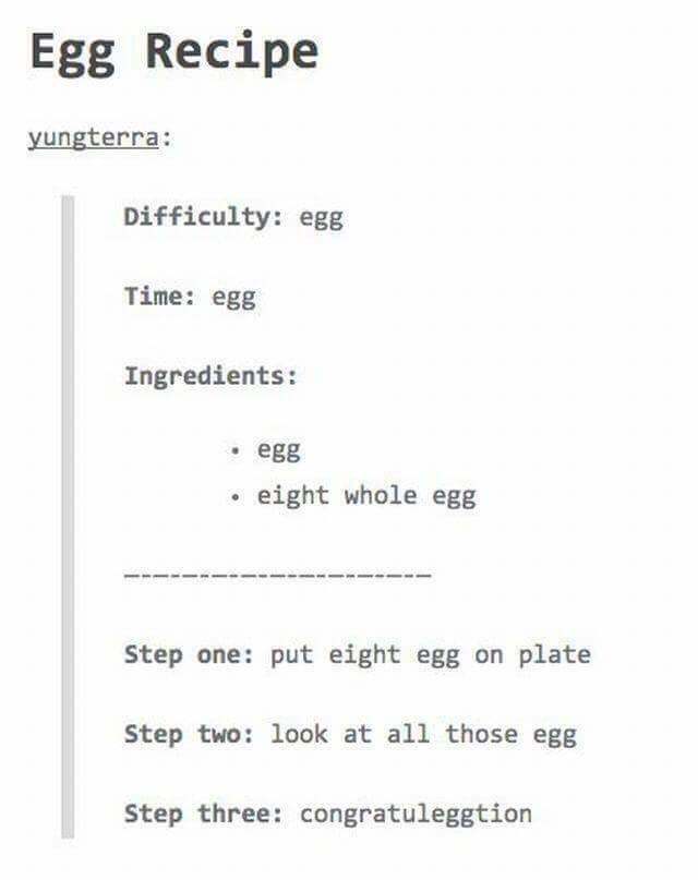 Text - Egg Recipe yungterra: Difficulty: egg Time: egg Ingredients: egg eight whole egg Step one: put eight egg on plate Step two: look at all those ege Step three: congratuleggtion