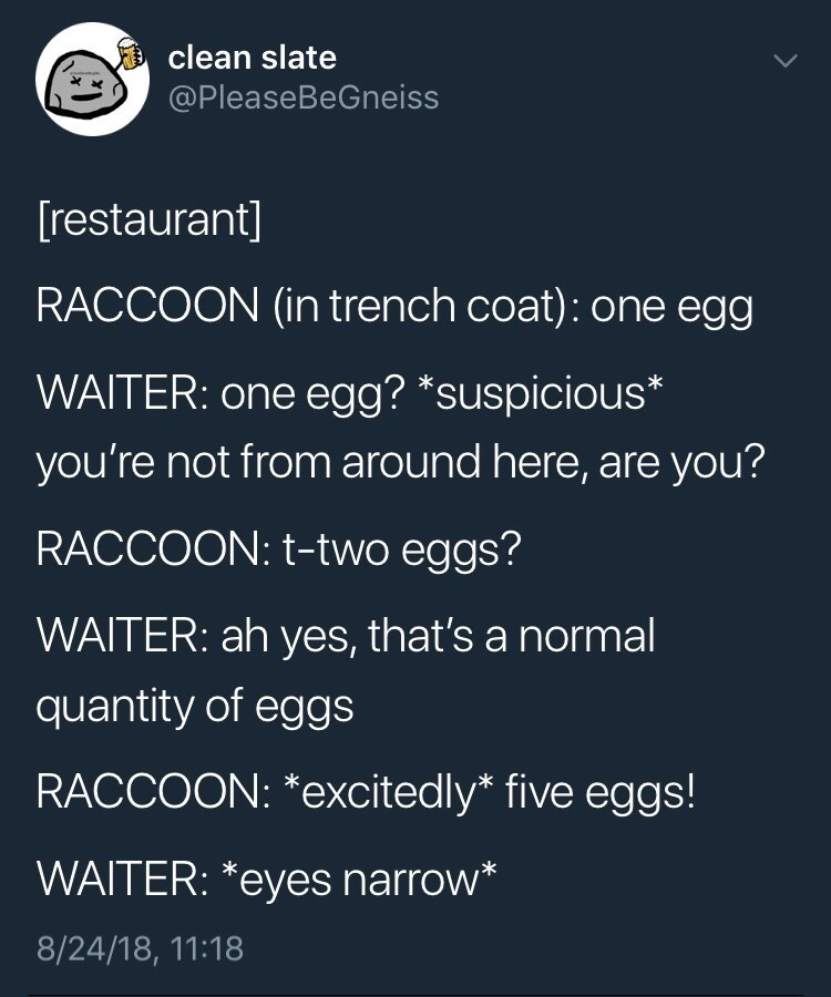 Text - clean slate @PleaseBeGneiss [restaurant] RACCOON (in trench coat): one egg WAITER: one egg? *suspicious* you're not from around here, are you? RACCOON: t-two eggs? WAITER: ah yes, that's a normal quantity of eggs RACCOON: *excitedly* five eggs! WAITER: *eyes narrow* 8/24/18, 11:18