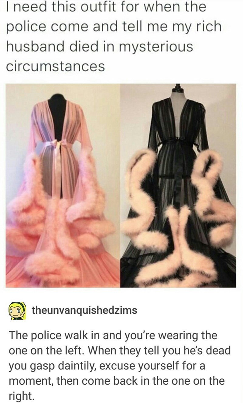 Hand - I need this outfit for when the police come and tell me my rich husband died in mysterious circumstances theunvanquishedzims The police walk in and you're wearing the one on the left. When they tell you he's dead you gasp daintily, excuse yourself for a moment, then come back in the one on the right.