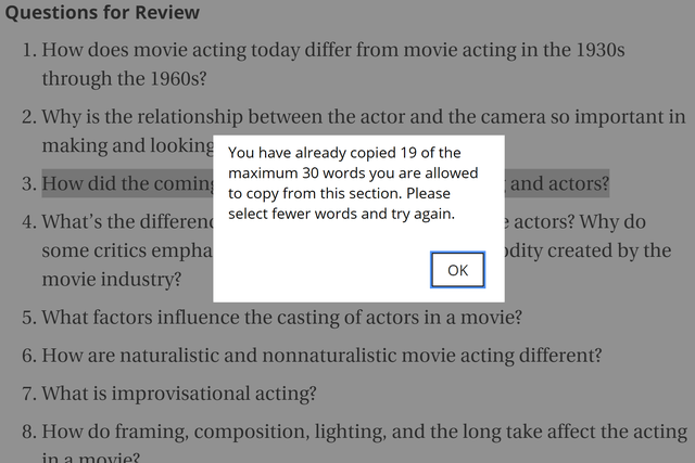 Text - Questions for Review 1. How does movie acting today differ from movie acting in the 1930s through the 1960s? 2. Why is the relationship between the actor and the camera so important in making and looking You have already copied 19 of the maximum 30 words you are allowed to copy from this section. Please select fewer words and try again. and actors? 3. How did the coming 4. What's the differen e actors? Why do some critics empha dity created by the ок movie industry? 5. What factors influe