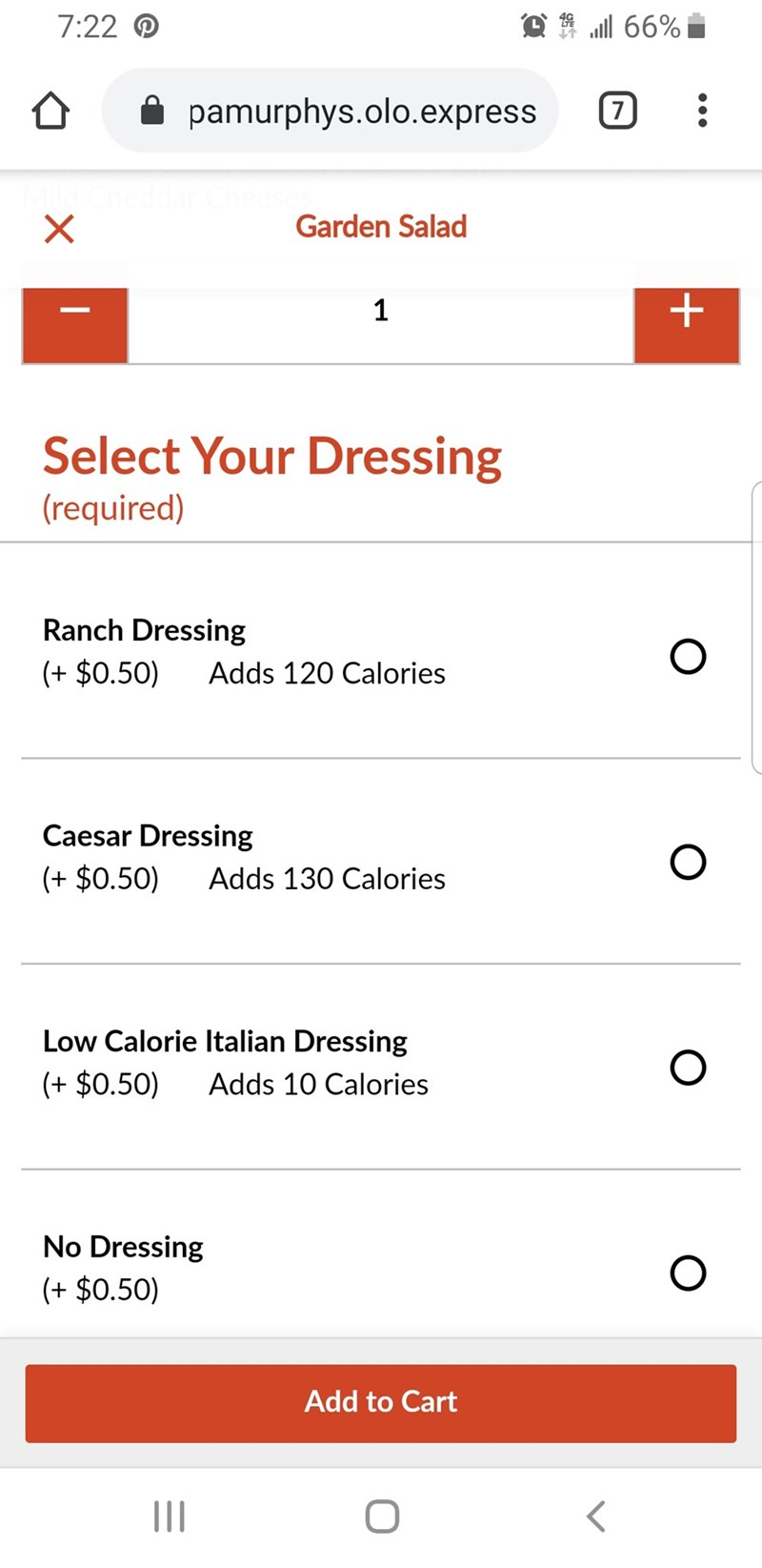 Text - 66% 7:22 7 pamurphys.olo.express X Garden Salad + 1 Select Your Dressing (required) Ranch Dressing (+ $0.50) Adds 120 Calories Caesar Dressing ($0.50) Adds 130 Calories Low Calorie Italian Dressing ($0.50) Adds 10 Calories No Dressing ($0.50) Add to Cart II O