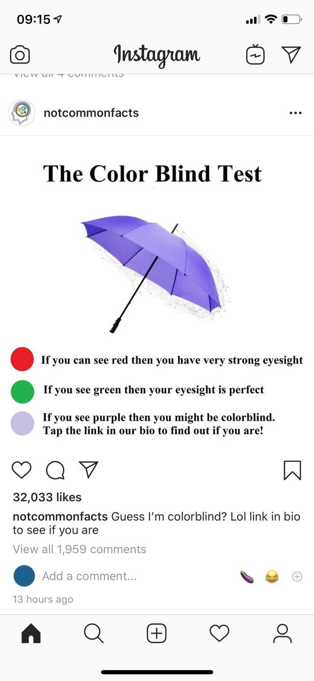 Umbrella - 09:15 Instagram VICVV CTT COTTITTICTT notcommonfacts The Color Blind Test If you can see red then you have very strong eyesight If you see green then your eyesight is perfect If you see purple then you might be colorblind. Tap the link in our bio to find out if you are! 32,033 likes notcommonfacts Guess I'm colorblind? Lol link in bio to see if you are View all 1,959 comments Add a comment... 13 hours ago (+