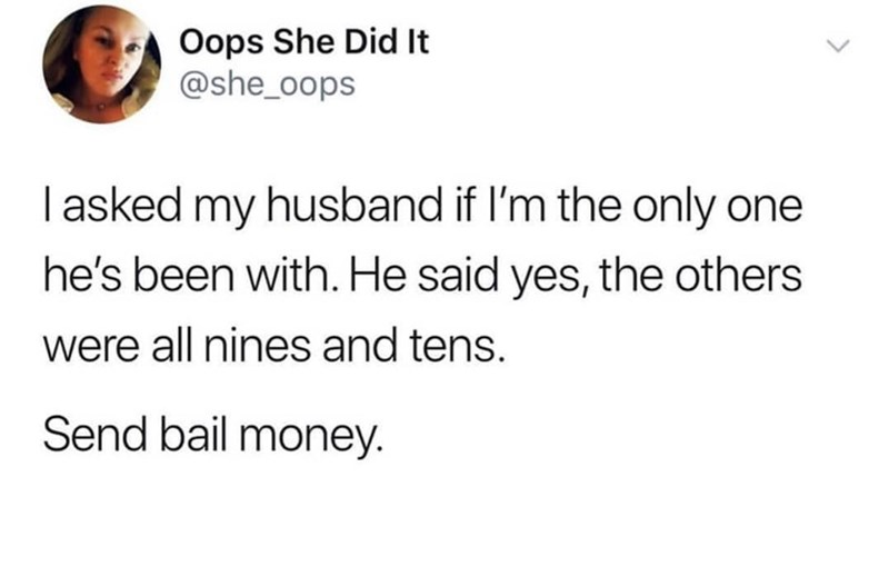 Text - Oops She Did It @she_oops I asked my husband if I'm the only one he's been with. He said yes, the others were all nines and tens. Send bail money.
