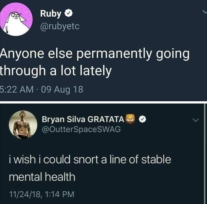 Text - Ruby @rubyetc Anyone else permanently going through a lot lately 5:22 AM 09 Aug 18 Bryan Silva GRATATA @OutterSpaceSWAG i wish i could snort a line of stable mental health 11/24/18, 1:14 PM