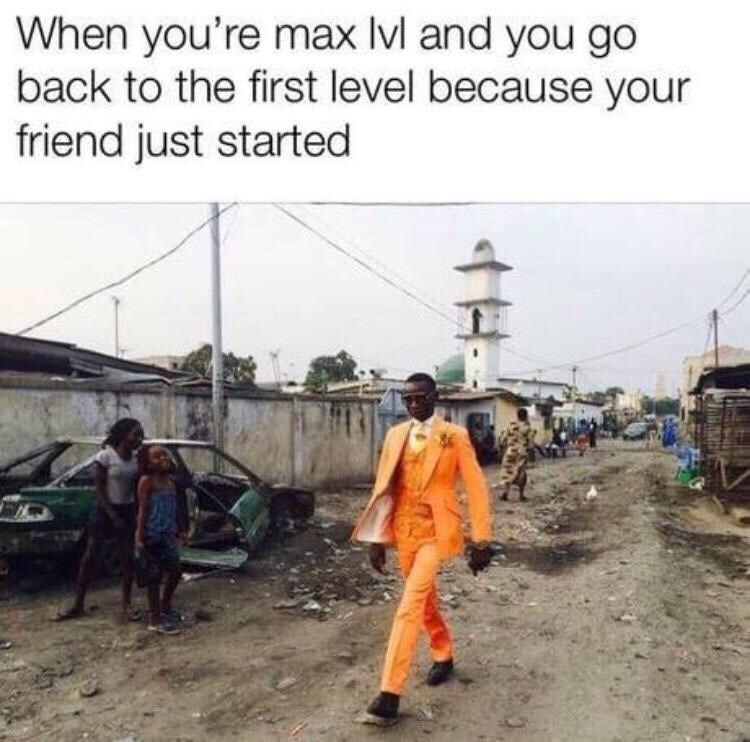 Transport - When you're max Ivl and you go back to the first level because your friend just started H